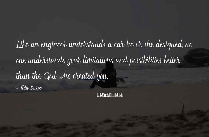 Todd Burpo Sayings: Like an engineer understands a car he or she designed, no one understands your limitations