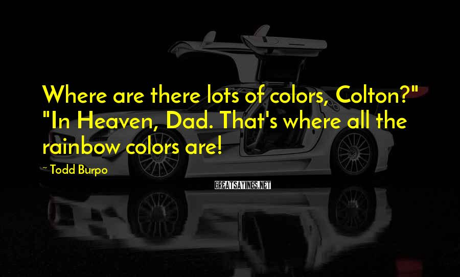 """Todd Burpo Sayings: Where are there lots of colors, Colton?"""" """"In Heaven, Dad. That's where all the rainbow"""