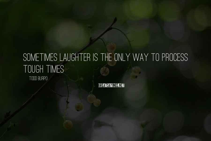 Todd Burpo Sayings: Sometimes laughter is the only way to process tough times