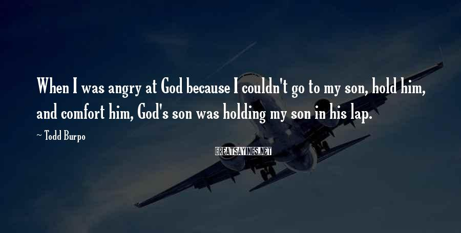 Todd Burpo Sayings: When I was angry at God because I couldn't go to my son, hold him,