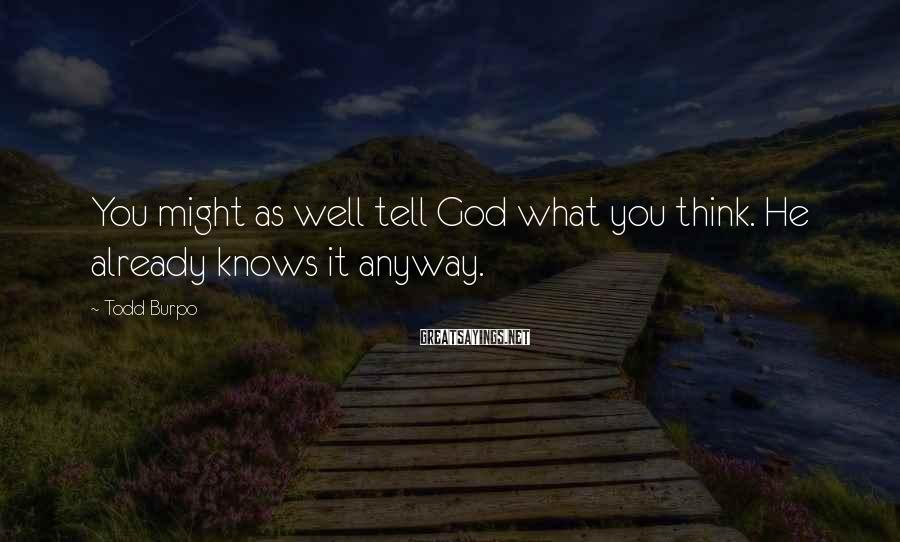 Todd Burpo Sayings: You might as well tell God what you think. He already knows it anyway.