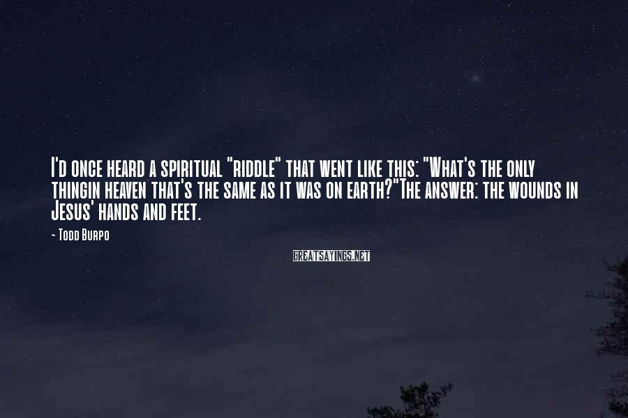 """Todd Burpo Sayings: I'd once heard a spiritual """"riddle"""" that went like this: """"What's the only thingin heaven"""