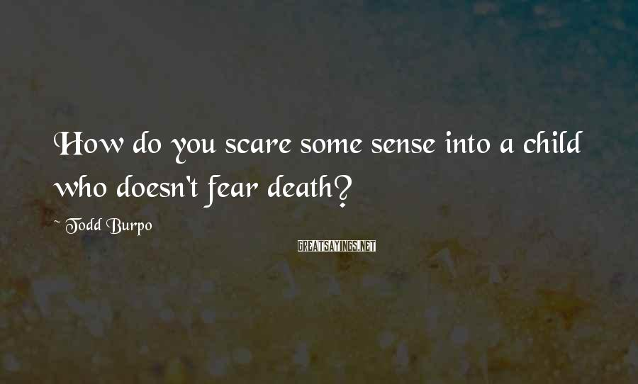 Todd Burpo Sayings: How do you scare some sense into a child who doesn't fear death?