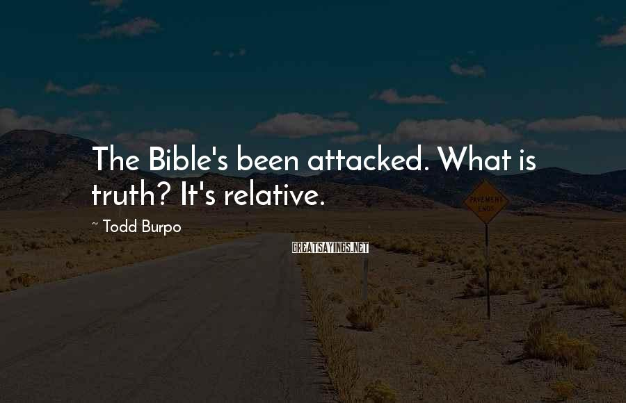 Todd Burpo Sayings: The Bible's been attacked. What is truth? It's relative.