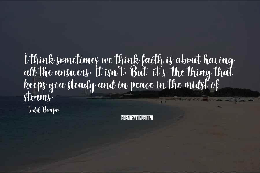 Todd Burpo Sayings: I think sometimes we think faith is about having all the answers. It isn't. But