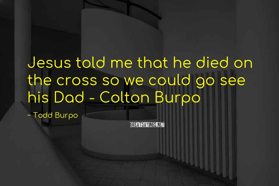 Todd Burpo Sayings: Jesus told me that he died on the cross so we could go see his