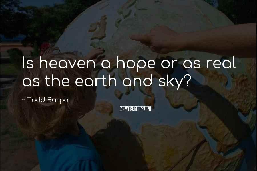 Todd Burpo Sayings: Is heaven a hope or as real as the earth and sky?