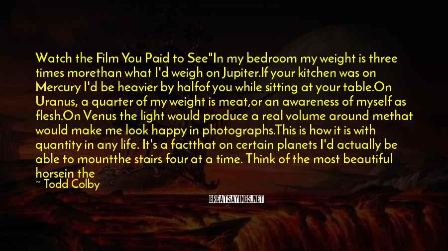 """Todd Colby Sayings: Watch the Film You Paid to See""""In my bedroom my weight is three times morethan"""