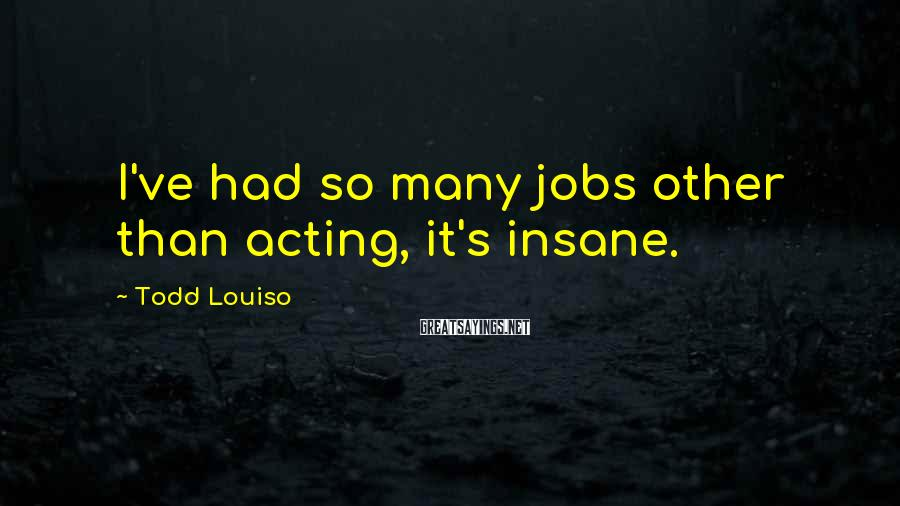 Todd Louiso Sayings: I've had so many jobs other than acting, it's insane.