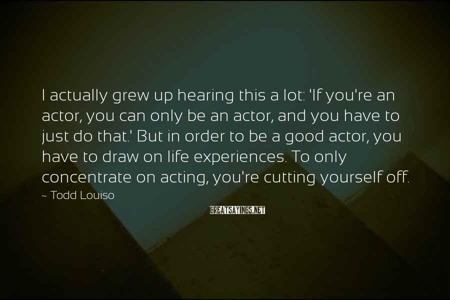 Todd Louiso Sayings: I actually grew up hearing this a lot: 'If you're an actor, you can only