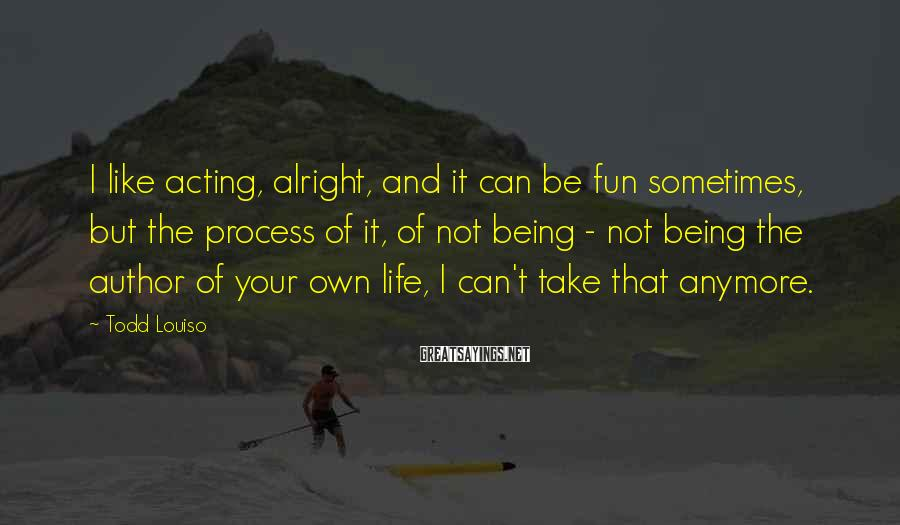 Todd Louiso Sayings: I like acting, alright, and it can be fun sometimes, but the process of it,