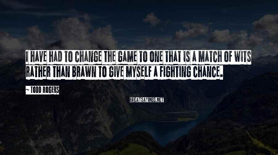 Todd Rogers Sayings: I have had to change the game to one that is a match of wits