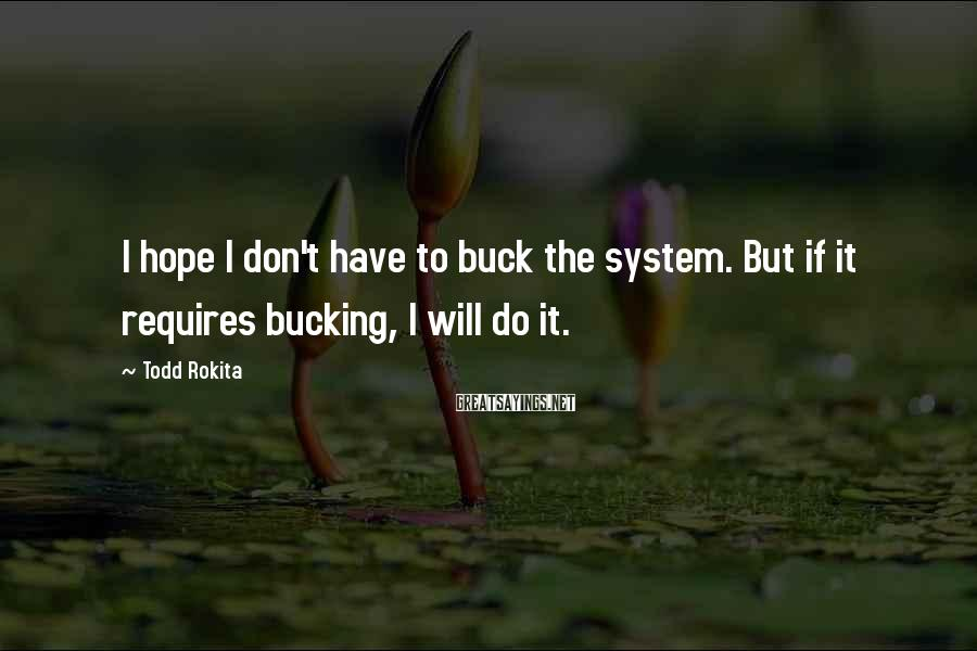 Todd Rokita Sayings: I hope I don't have to buck the system. But if it requires bucking, I