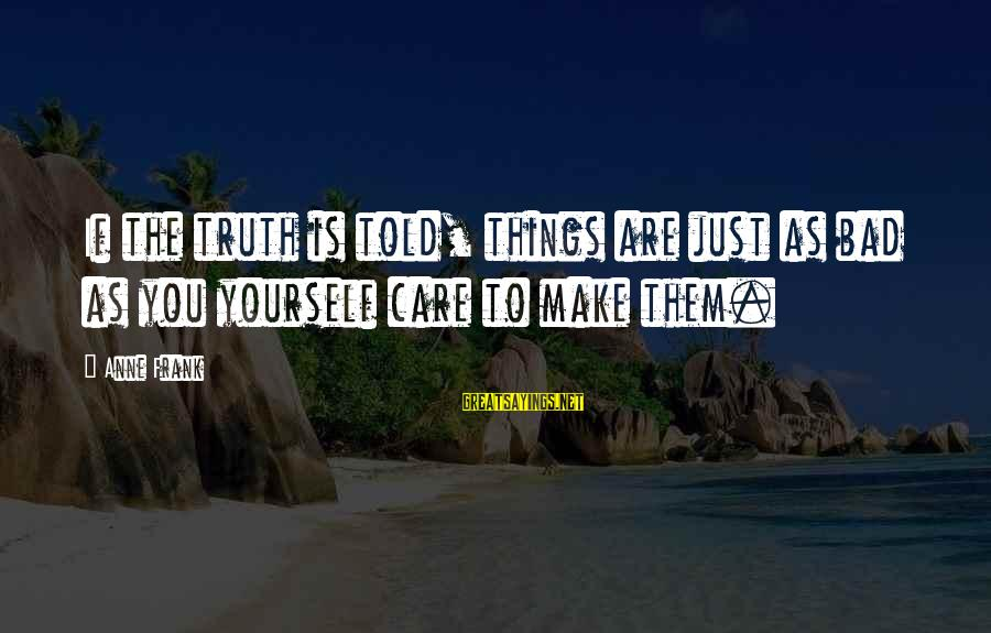 Told You Sayings By Anne Frank: If the truth is told, things are just as bad as you yourself care to