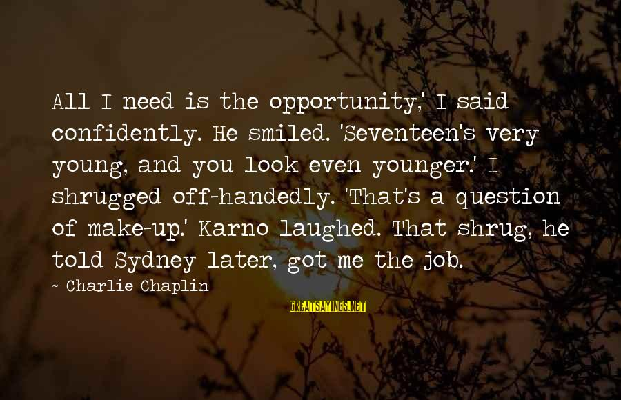 Told You Sayings By Charlie Chaplin: All I need is the opportunity,' I said confidently. He smiled. 'Seventeen's very young, and