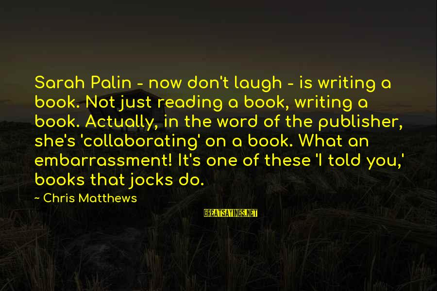 Told You Sayings By Chris Matthews: Sarah Palin - now don't laugh - is writing a book. Not just reading a