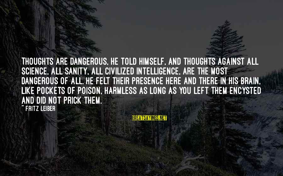 Told You Sayings By Fritz Leiber: Thoughts are dangerous, he told himself, and thoughts against all science, all sanity, all civilized