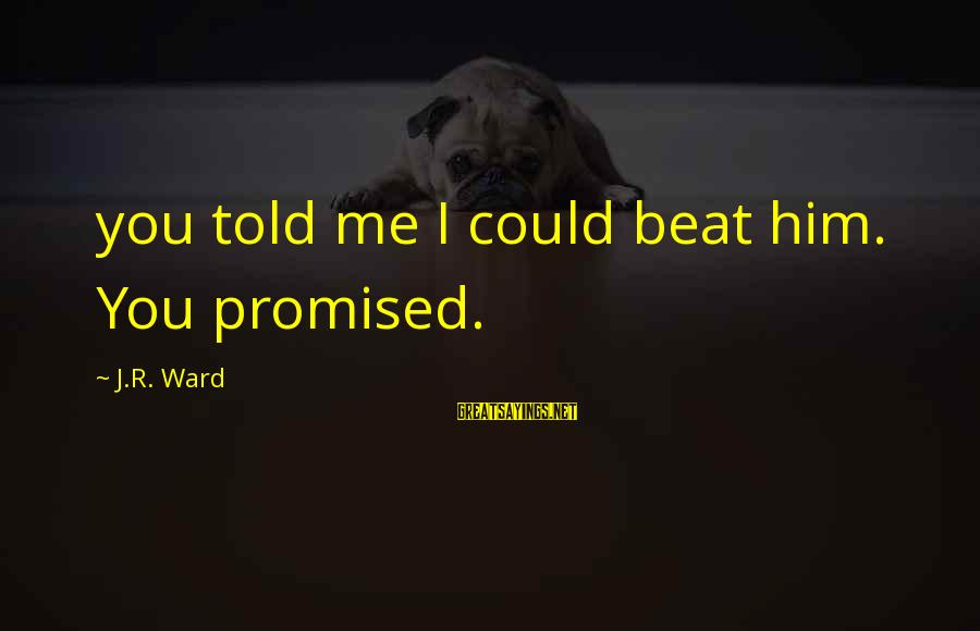 Told You Sayings By J.R. Ward: you told me I could beat him. You promised.