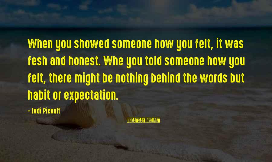 Told You Sayings By Jodi Picoult: When you showed someone how you felt, it was fesh and honest. Whe you told