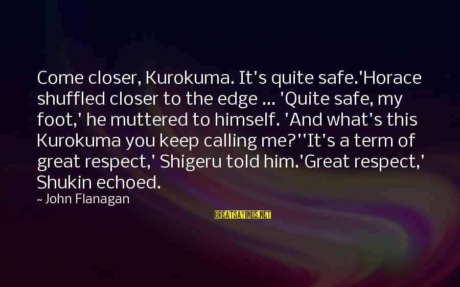 Told You Sayings By John Flanagan: Come closer, Kurokuma. It's quite safe.'Horace shuffled closer to the edge ... 'Quite safe, my