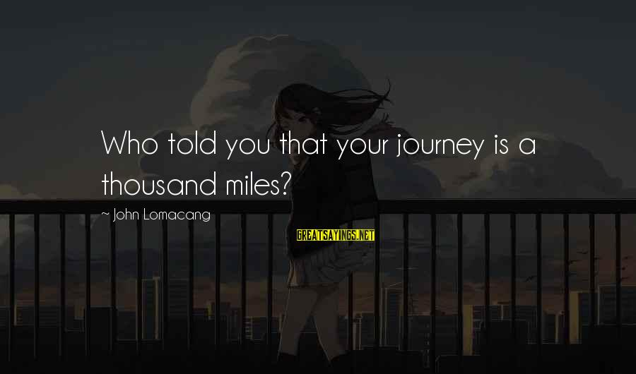 Told You Sayings By John Lomacang: Who told you that your journey is a thousand miles?