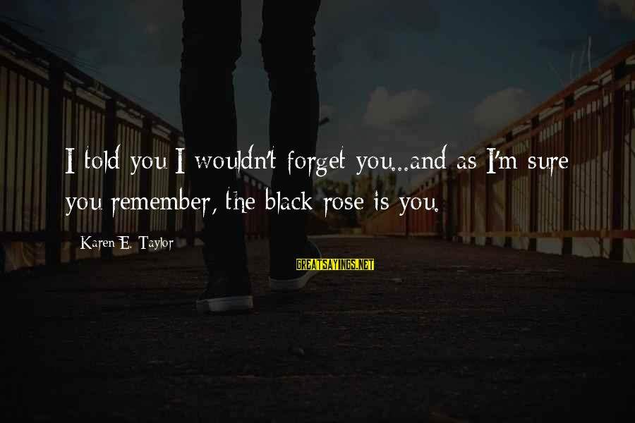 Told You Sayings By Karen E. Taylor: I told you I wouldn't forget you...and as I'm sure you remember, the black rose