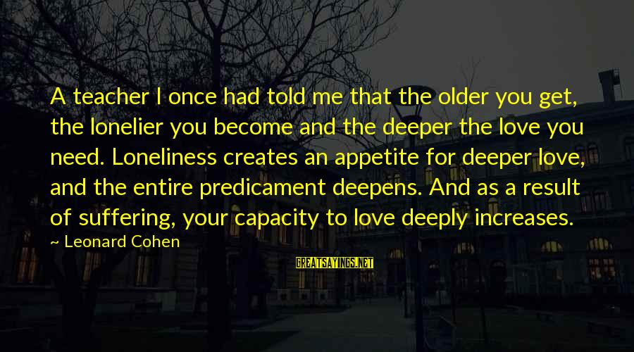 Told You Sayings By Leonard Cohen: A teacher I once had told me that the older you get, the lonelier you
