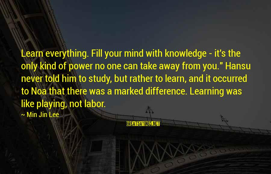 Told You Sayings By Min Jin Lee: Learn everything. Fill your mind with knowledge - it's the only kind of power no