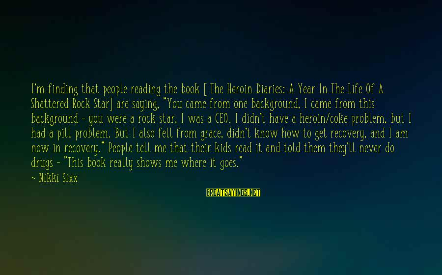 Told You Sayings By Nikki Sixx: I'm finding that people reading the book [ The Heroin Diaries: A Year In The