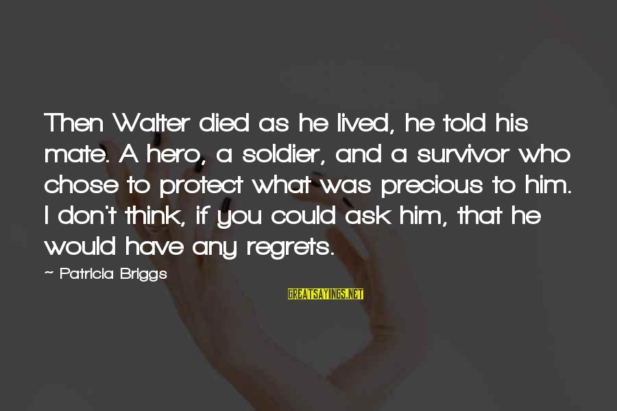 Told You Sayings By Patricia Briggs: Then Walter died as he lived, he told his mate. A hero, a soldier, and
