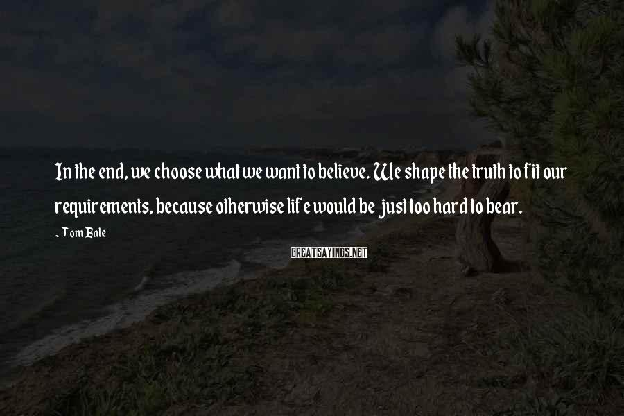 Tom Bale Sayings: In the end, we choose what we want to believe. We shape the truth to