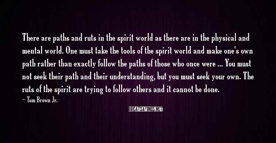 Tom Brown Jr. Sayings: There are paths and ruts in the spirit world as there are in the physical