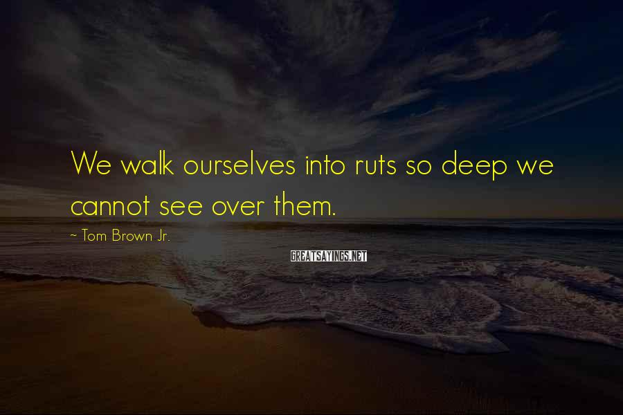 Tom Brown Jr. Sayings: We walk ourselves into ruts so deep we cannot see over them.