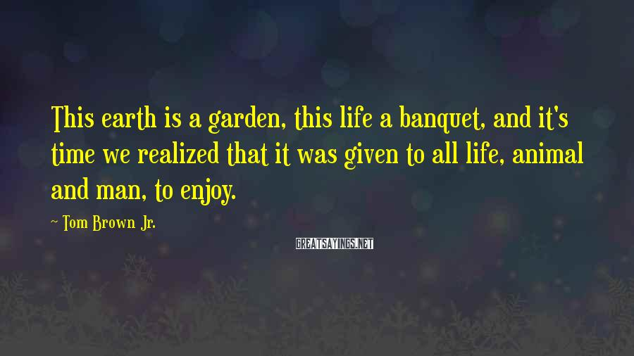 Tom Brown Jr. Sayings: This earth is a garden, this life a banquet, and it's time we realized that