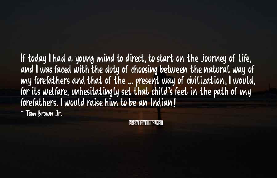 Tom Brown Jr. Sayings: If today I had a young mind to direct, to start on the journey of