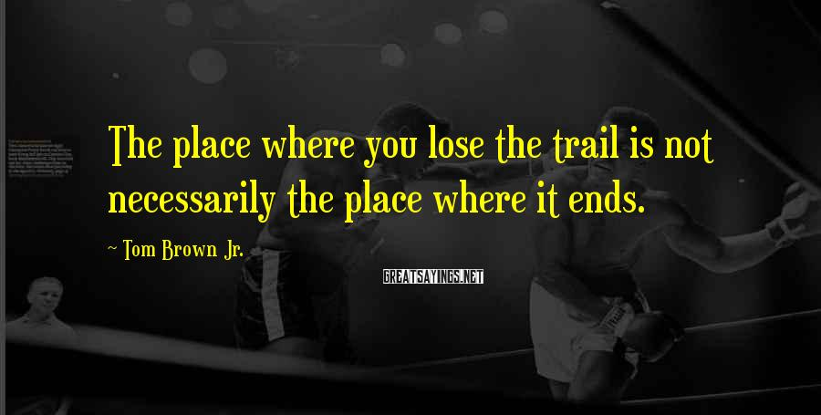 Tom Brown Jr. Sayings: The place where you lose the trail is not necessarily the place where it ends.