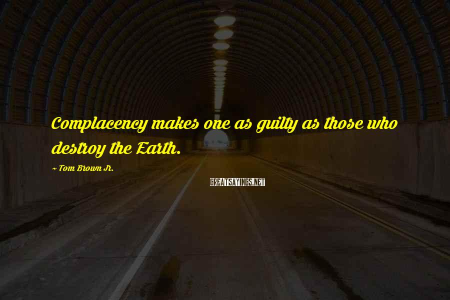 Tom Brown Jr. Sayings: Complacency makes one as guilty as those who destroy the Earth.