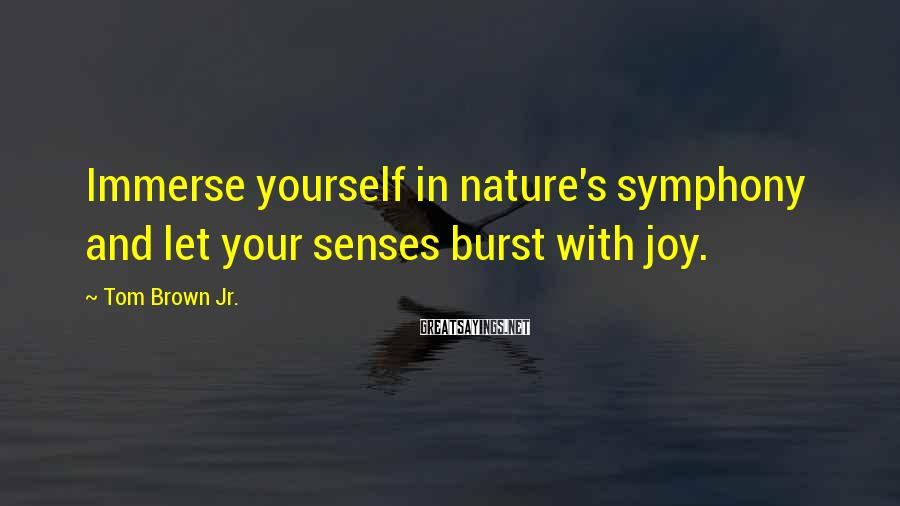 Tom Brown Jr. Sayings: Immerse yourself in nature's symphony and let your senses burst with joy.