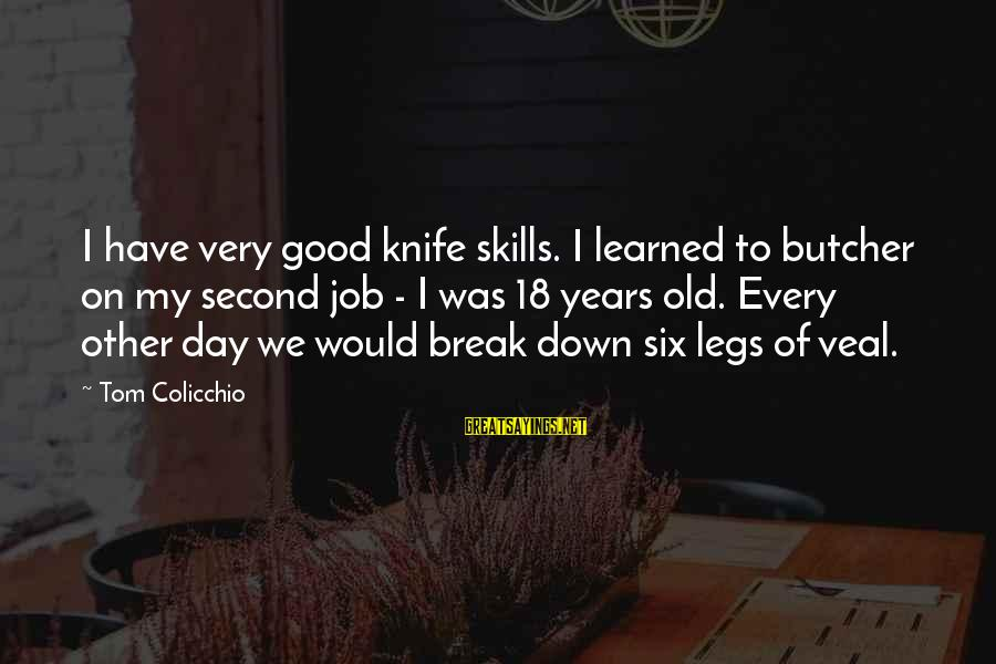 Tom Colicchio Sayings By Tom Colicchio: I have very good knife skills. I learned to butcher on my second job -