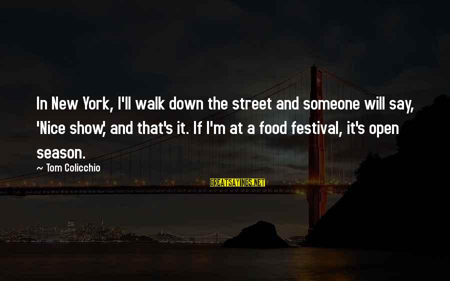 Tom Colicchio Sayings By Tom Colicchio: In New York, I'll walk down the street and someone will say, 'Nice show,' and