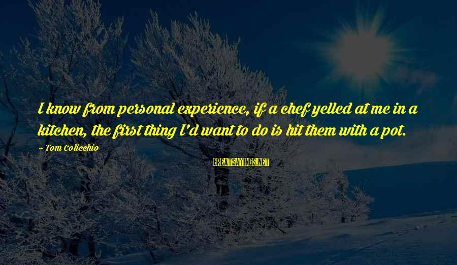 Tom Colicchio Sayings By Tom Colicchio: I know from personal experience, if a chef yelled at me in a kitchen, the