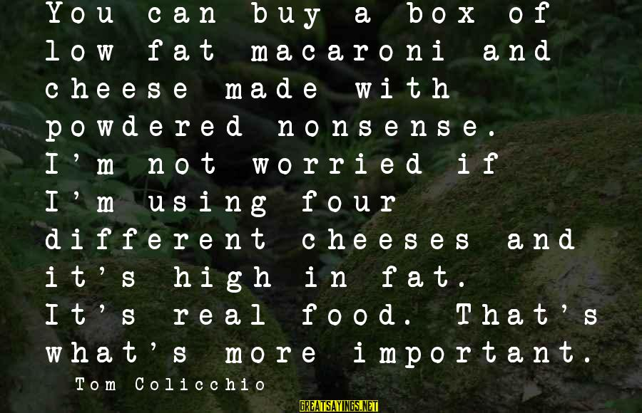 Tom Colicchio Sayings By Tom Colicchio: You can buy a box of low-fat macaroni and cheese made with powdered nonsense. I'm