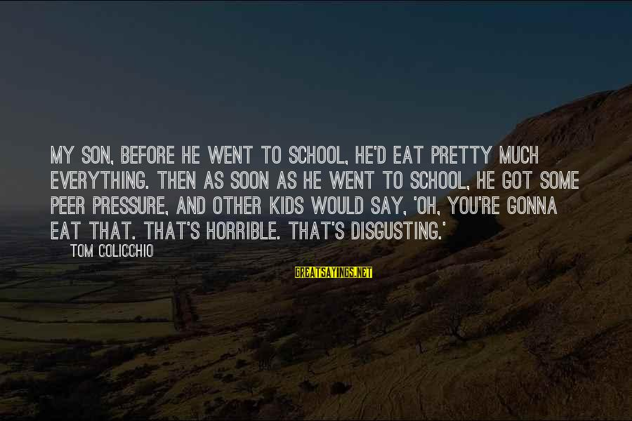 Tom Colicchio Sayings By Tom Colicchio: My son, before he went to school, he'd eat pretty much everything. Then as soon
