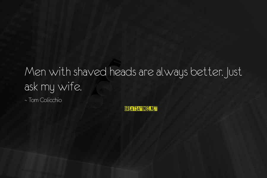 Tom Colicchio Sayings By Tom Colicchio: Men with shaved heads are always better. Just ask my wife.