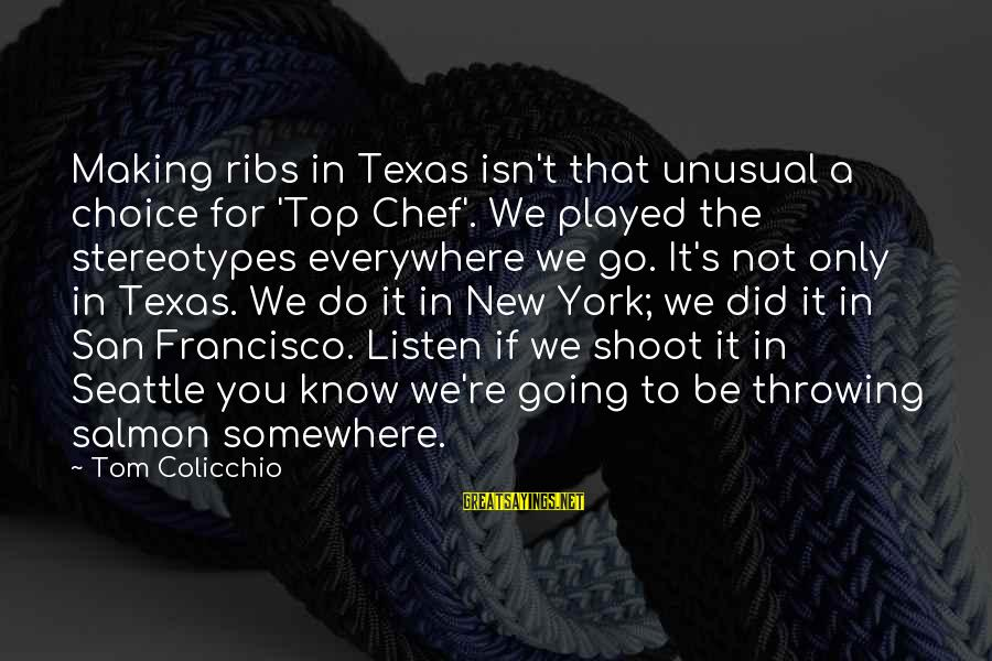 Tom Colicchio Sayings By Tom Colicchio: Making ribs in Texas isn't that unusual a choice for 'Top Chef'. We played the