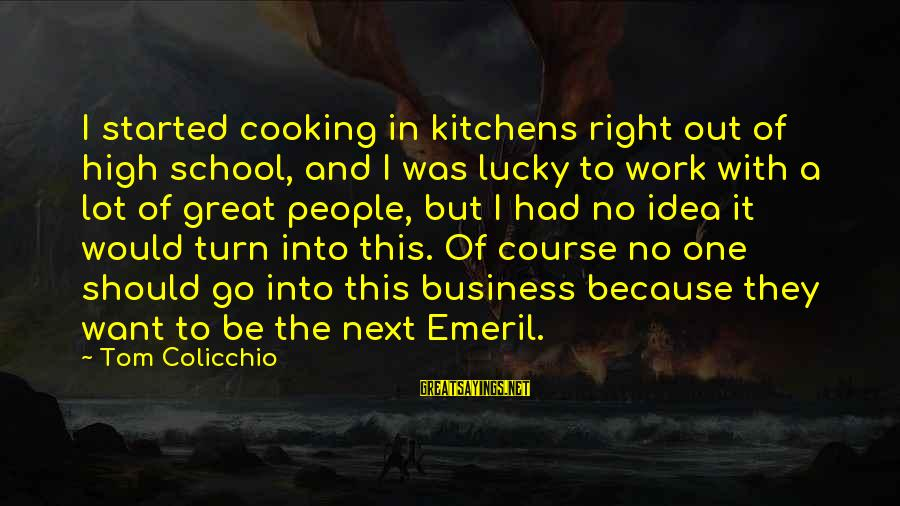 Tom Colicchio Sayings By Tom Colicchio: I started cooking in kitchens right out of high school, and I was lucky to