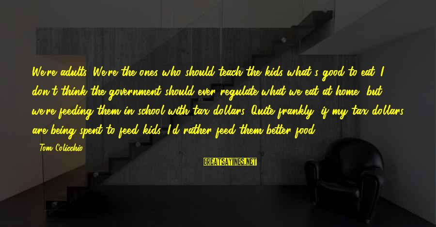 Tom Colicchio Sayings By Tom Colicchio: We're adults. We're the ones who should teach the kids what's good to eat. I