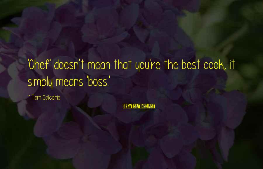 Tom Colicchio Sayings By Tom Colicchio: 'Chef' doesn't mean that you're the best cook, it simply means 'boss.'