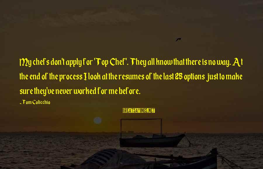 Tom Colicchio Sayings By Tom Colicchio: My chefs don't apply for 'Top Chef'. They all know that there is no way.