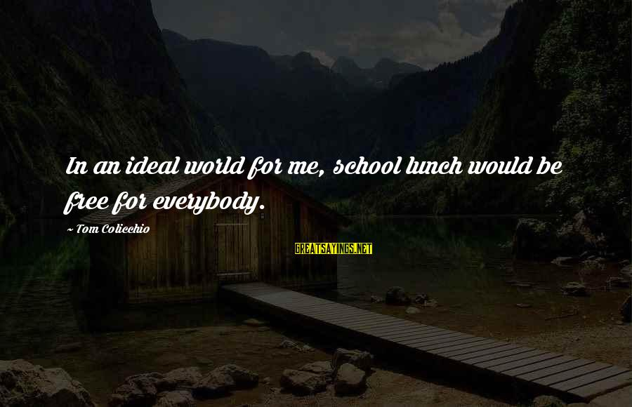 Tom Colicchio Sayings By Tom Colicchio: In an ideal world for me, school lunch would be free for everybody.
